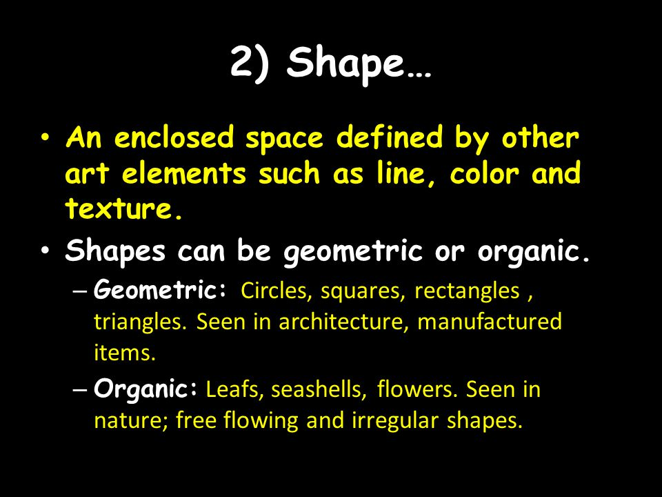 2) Shape… An enclosed space defined by other art elements such as line, color and texture. Shapes can be geometric or organic. – Geometric: Circles, s