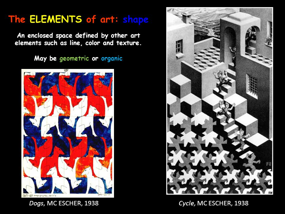 The ELEMENTS of art: shape An enclosed space defined by other art elements such as line, color and texture. May be geometric or organic Dogs, MC ESCHE