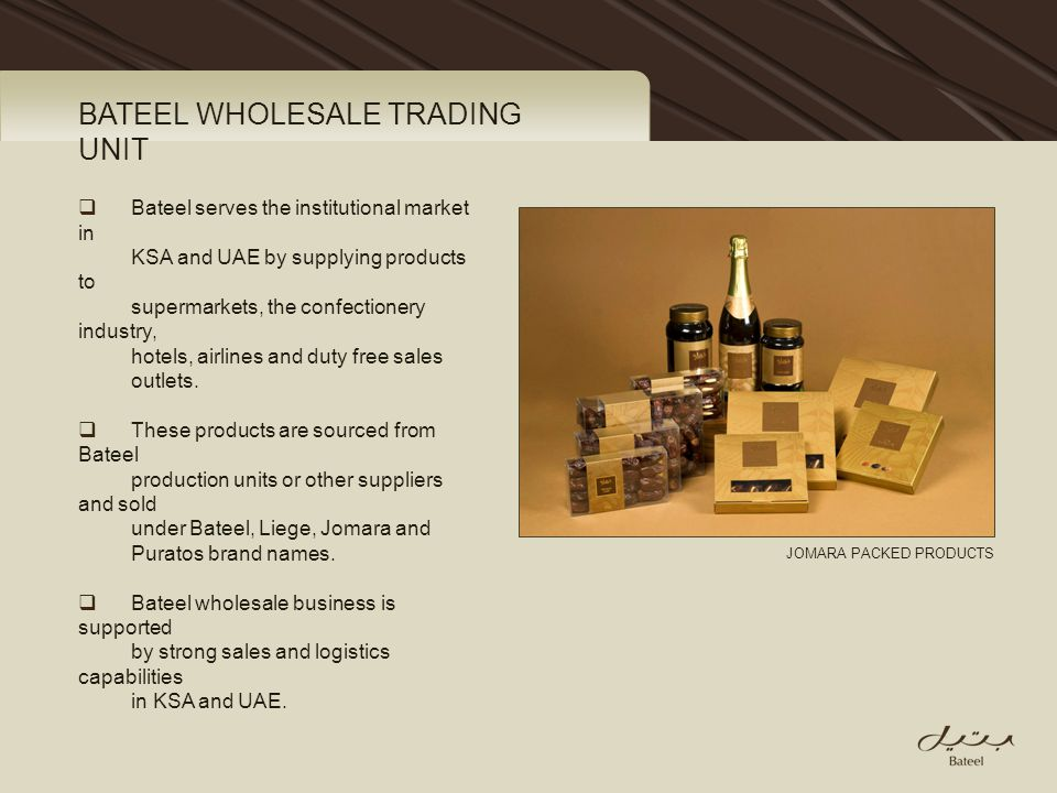 BATEEL WHOLESALE TRADING UNIT Bateel serves the institutional market in KSA and UAE by supplying products to supermarkets, the confectionery industry,