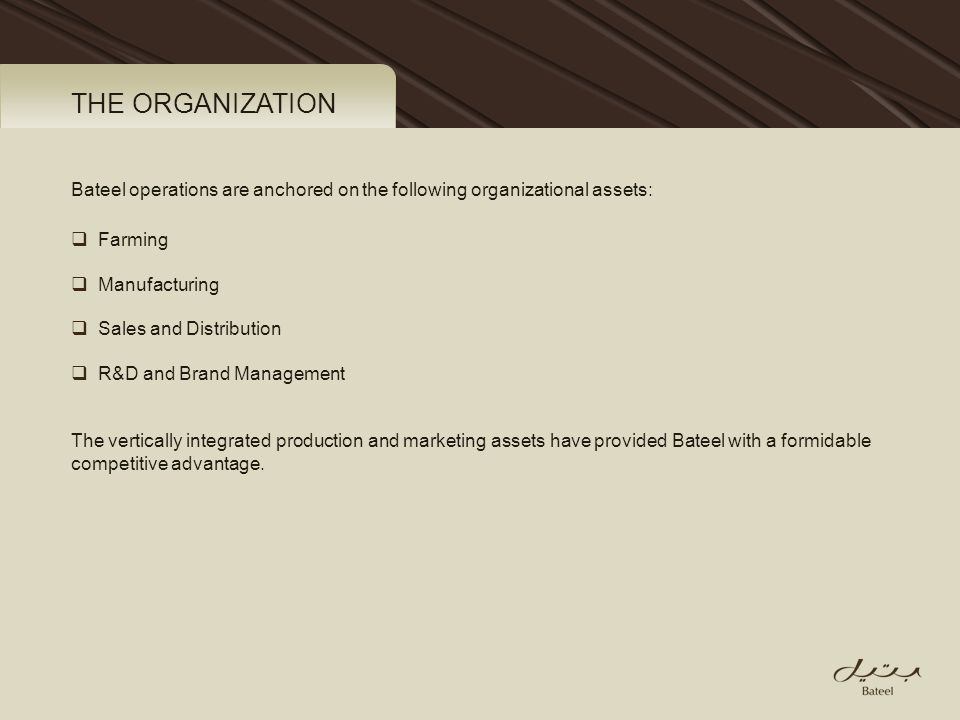 Bateel operations are anchored on the following organizational assets: Farming Manufacturing Sales and Distribution R&D and Brand Management The verti