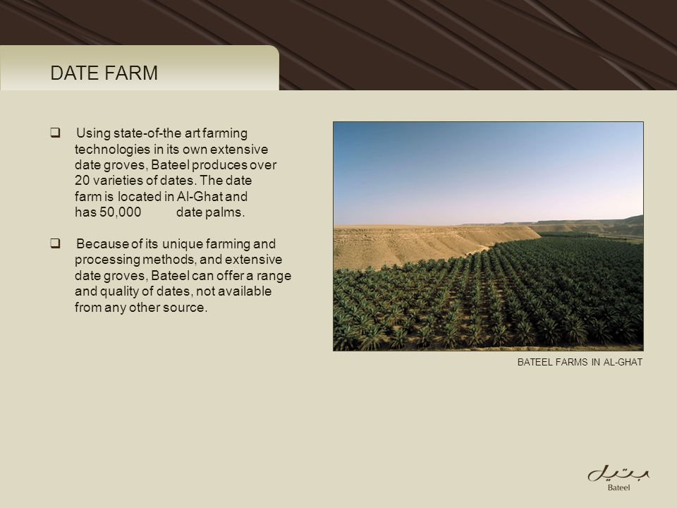 DATE FARM Using state-of-the art farming technologies in its own extensive date groves, Bateel produces over 20 varieties of dates. The date farm is l