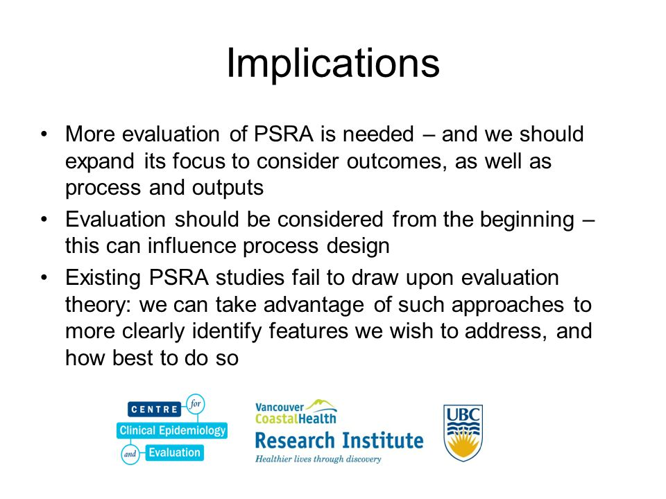 Implications More evaluation of PSRA is needed – and we should expand its focus to consider outcomes, as well as process and outputs Evaluation should