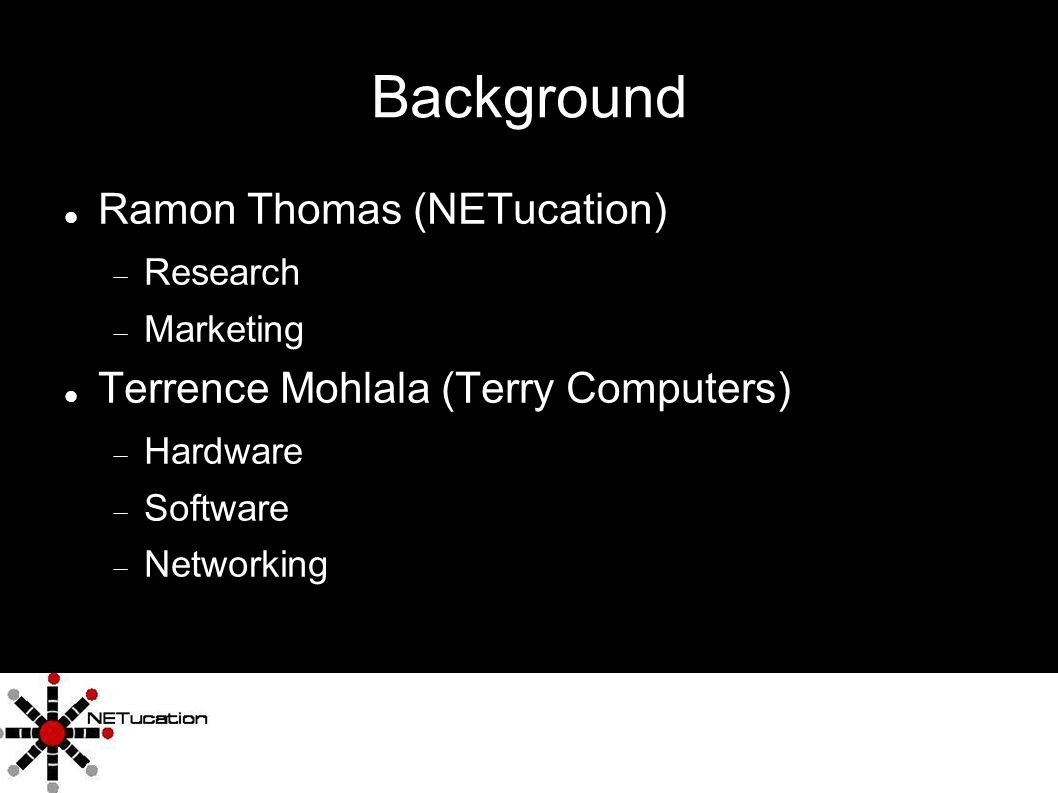 6 Background Ramon Thomas (NETucation) Research Marketing Terrence Mohlala (Terry Computers) Hardware Software Networking