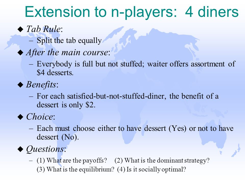 Extension to n-players: 4 diners u Tab Rule: –Split the tab equally u After the main course: –Everybody is full but not stuffed; waiter offers assortment of $4 desserts.