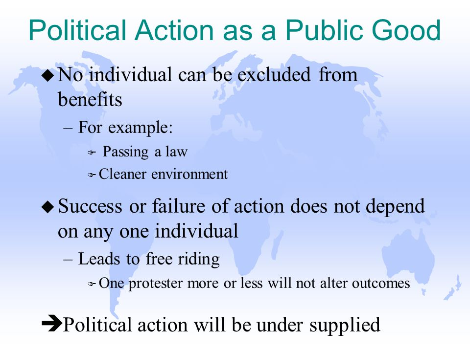 Political Action as a Public Good u No individual can be excluded from benefits –For example: F Passing a law F Cleaner environment u Success or failure of action does not depend on any one individual –Leads to free riding F One protester more or less will not alter outcomes è Political action will be under supplied