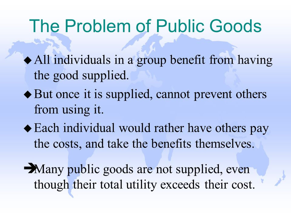 The Problem of Public Goods u All individuals in a group benefit from having the good supplied.