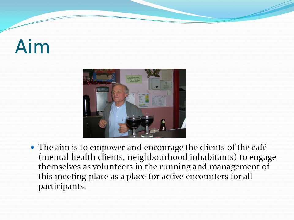 Aim The aim is to empower and encourage the clients of the café (mental health clients, neighbourhood inhabitants) to engage themselves as volunteers in the running and management of this meeting place as a place for active encounters for all participants.