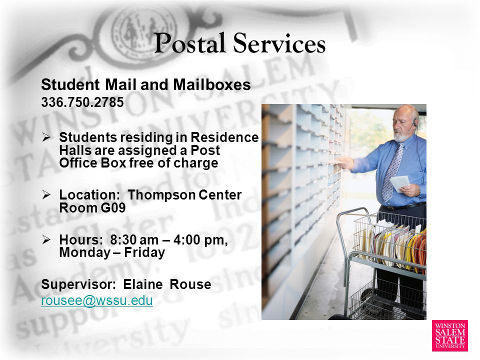 Postal Services Student Mail and Mailboxes 336.750.2785 Students residing in Residence Halls are assigned a Post Office Box free of charge Location: Thompson Center Room G09 Hours: 8:30 am – 4:00 pm, Monday – Friday Supervisor: Elaine Rouse rousee@wssu.edu