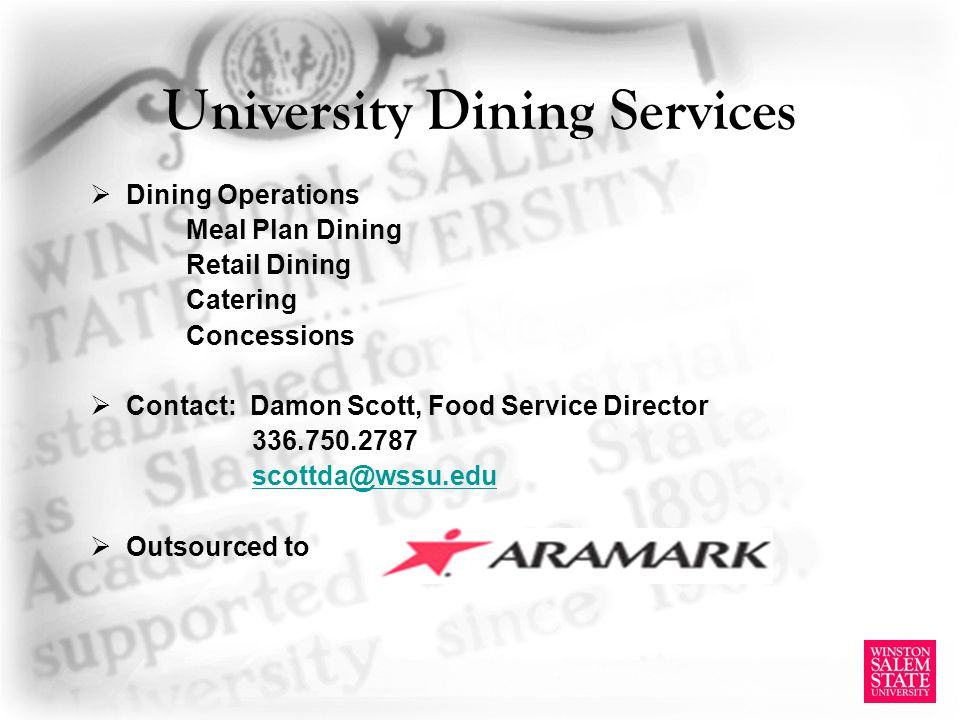 University Dining Services Dining Operations Meal Plan Dining Retail Dining Catering Concessions Contact: Damon Scott, Food Service Director 336.750.2787 scottda@wssu.edu Outsourced to