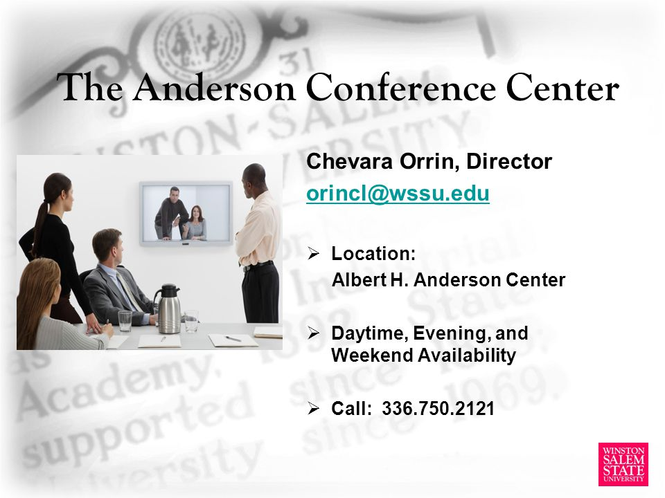 The Anderson Conference Center Chevara Orrin, Director orincl@wssu.edu Location: Albert H. Anderson Center Daytime, Evening, and Weekend Availability