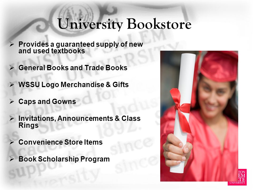 University Bookstore Provides a guaranteed supply of new and used textbooks General Books and Trade Books WSSU Logo Merchandise & Gifts Caps and Gowns Invitations, Announcements & Class Rings Convenience Store Items Book Scholarship Program