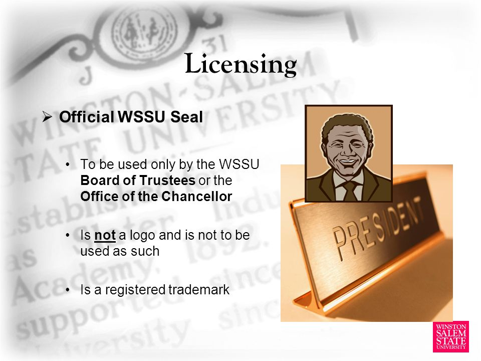 Licensing Official WSSU Seal To be used only by the WSSU Board of Trustees or the Office of the Chancellor Is not a logo and is not to be used as such Is a registered trademark