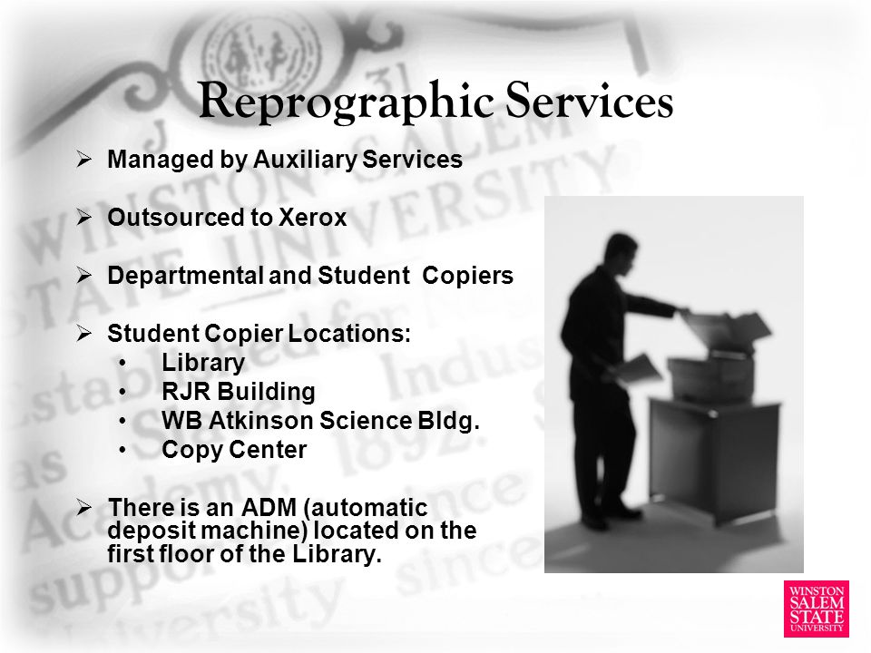 Reprographic Services Managed by Auxiliary Services Outsourced to Xerox Departmental and Student Copiers Student Copier Locations: Library RJR Building WB Atkinson Science Bldg.