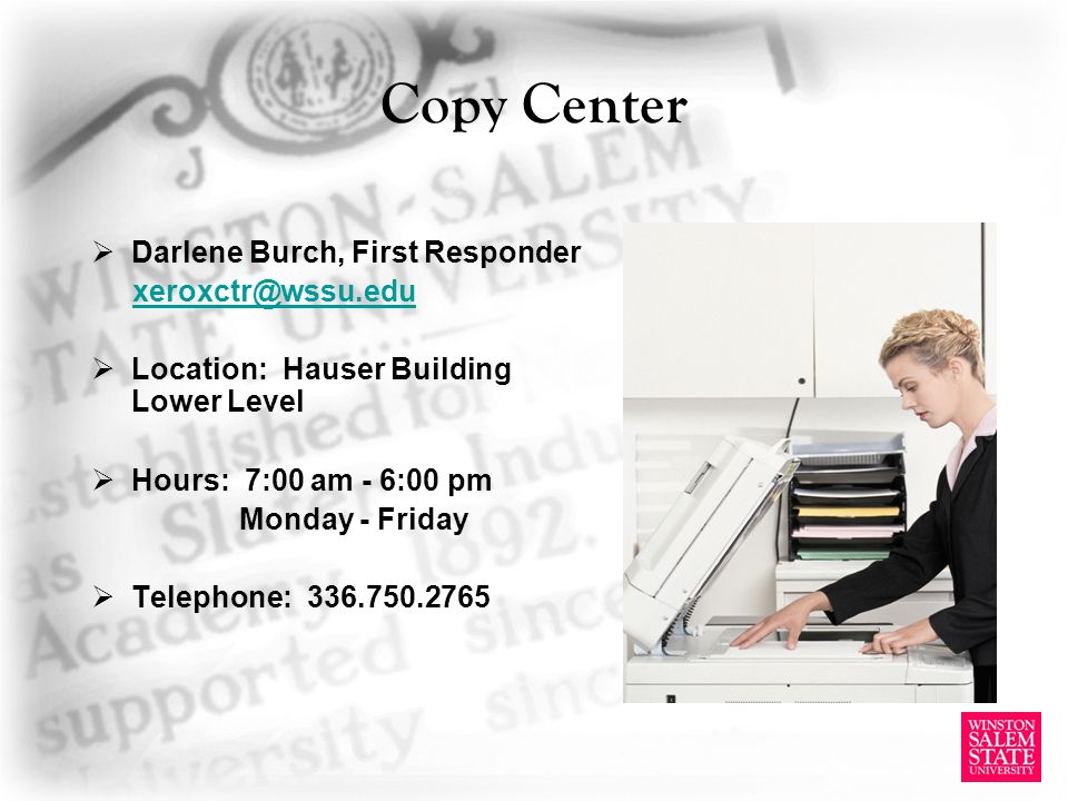 Copy Center Darlene Burch, First Responder xeroxctr@wssu.edu Location: Hauser Building Lower Level Hours: 7:00 am - 6:00 pm Monday - Friday Telephone: 336.750.2765