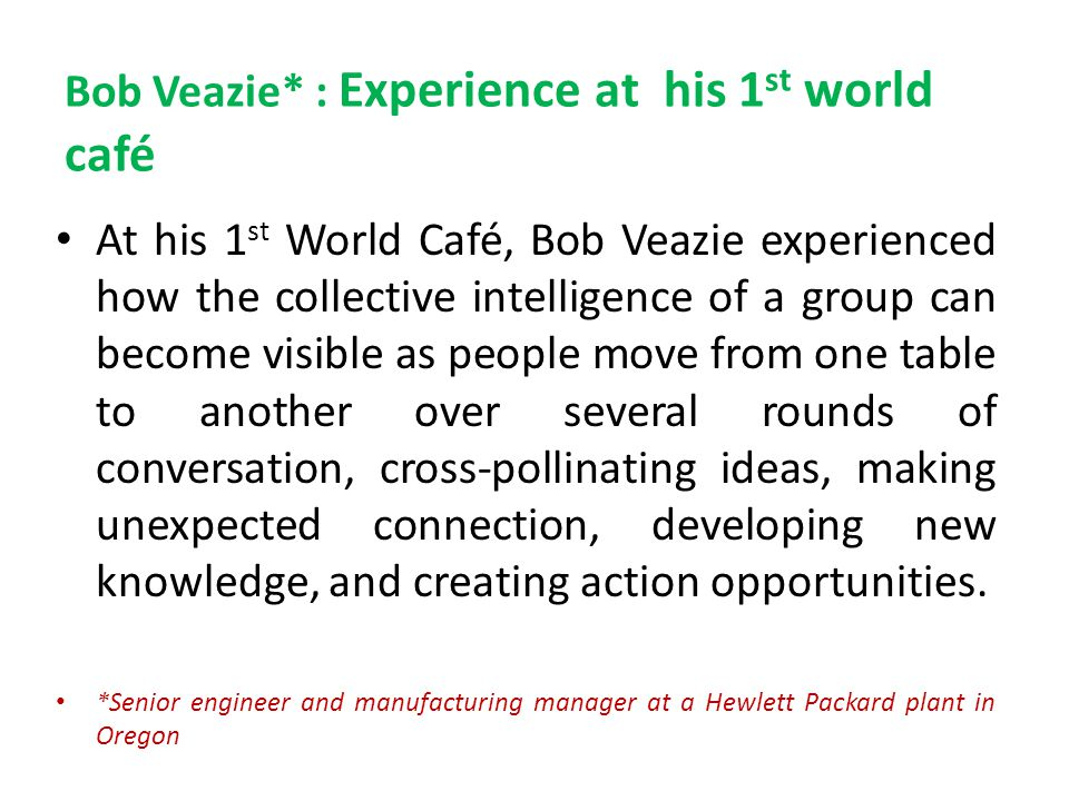 Bob Veazie* : Experience at his 1 st world café At his 1 st World Café, Bob Veazie experienced how the collective intelligence of a group can become v