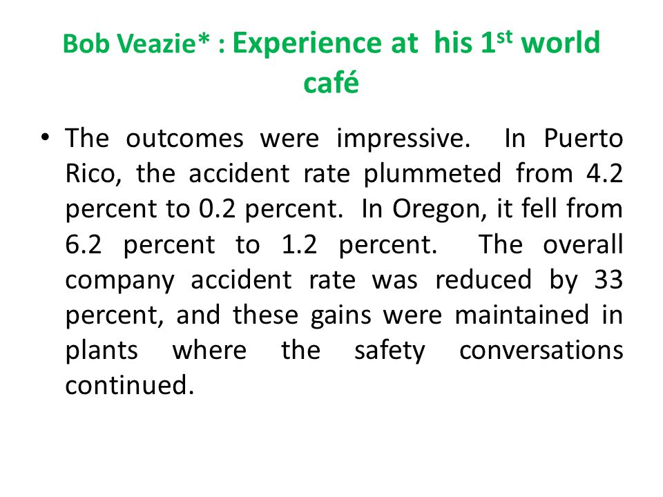 Bob Veazie* : Experience at his 1 st world café The outcomes were impressive. In Puerto Rico, the accident rate plummeted from 4.2 percent to 0.2 perc
