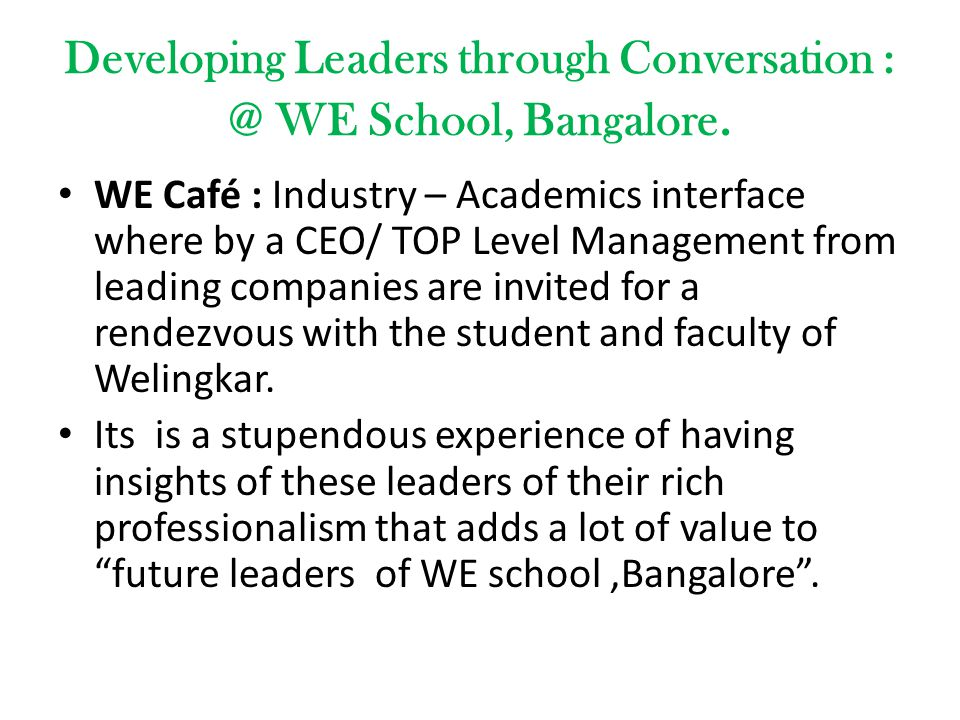 Developing Leaders through Conversation : @ WE School, Bangalore. WE Café : Industry – Academics interface where by a CEO/ TOP Level Management from l