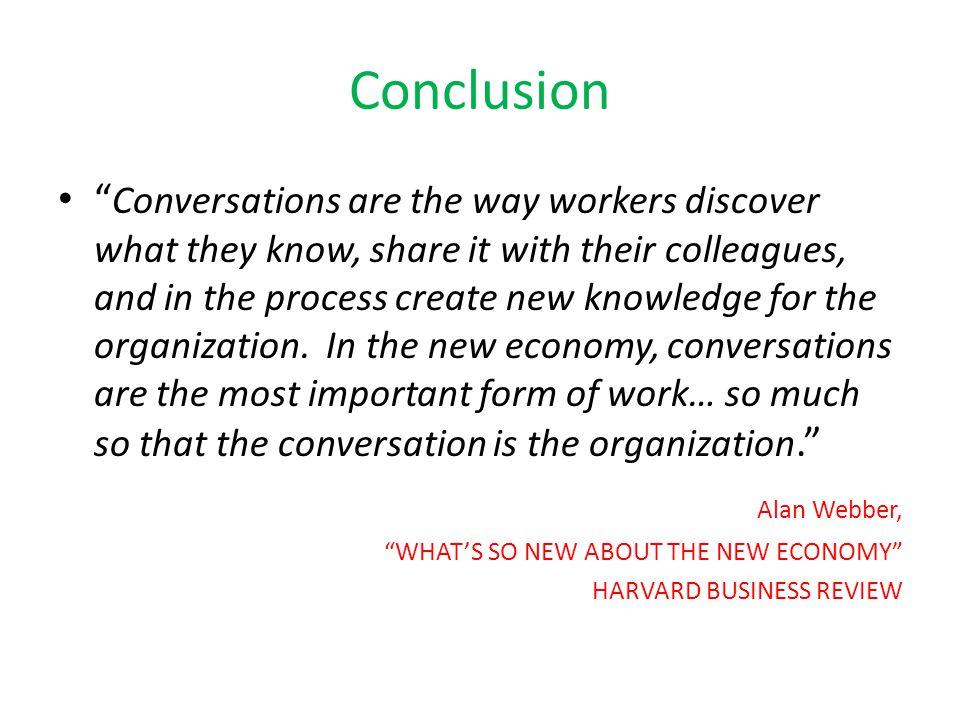 Conclusion Conversations are the way workers discover what they know, share it with their colleagues, and in the process create new knowledge for the