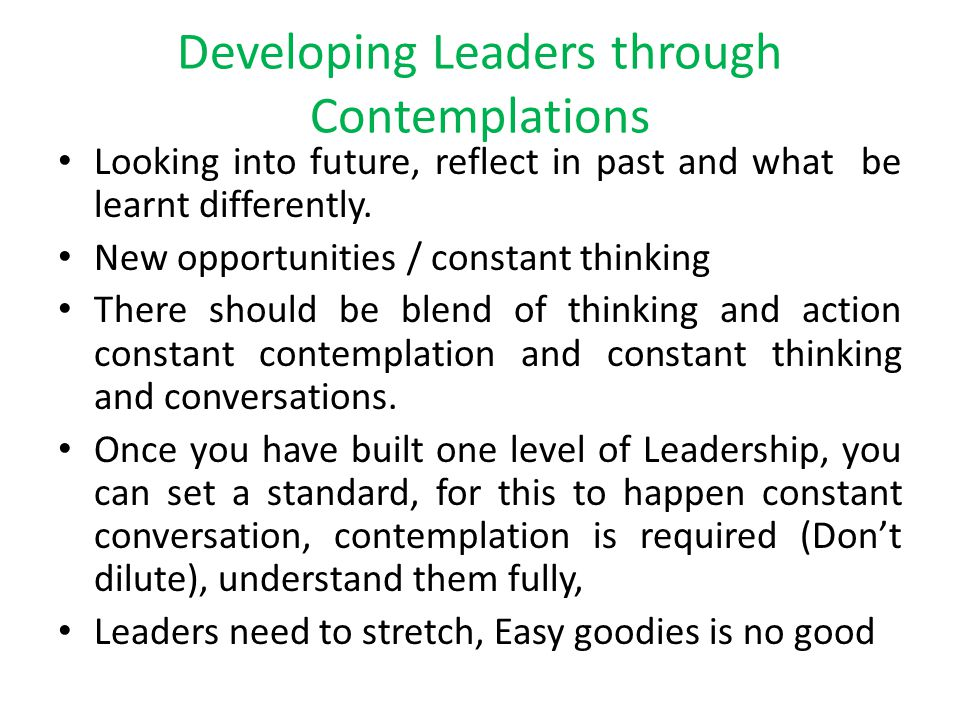 Developing Leaders through Contemplations Looking into future, reflect in past and what be learnt differently. New opportunities / constant thinking T