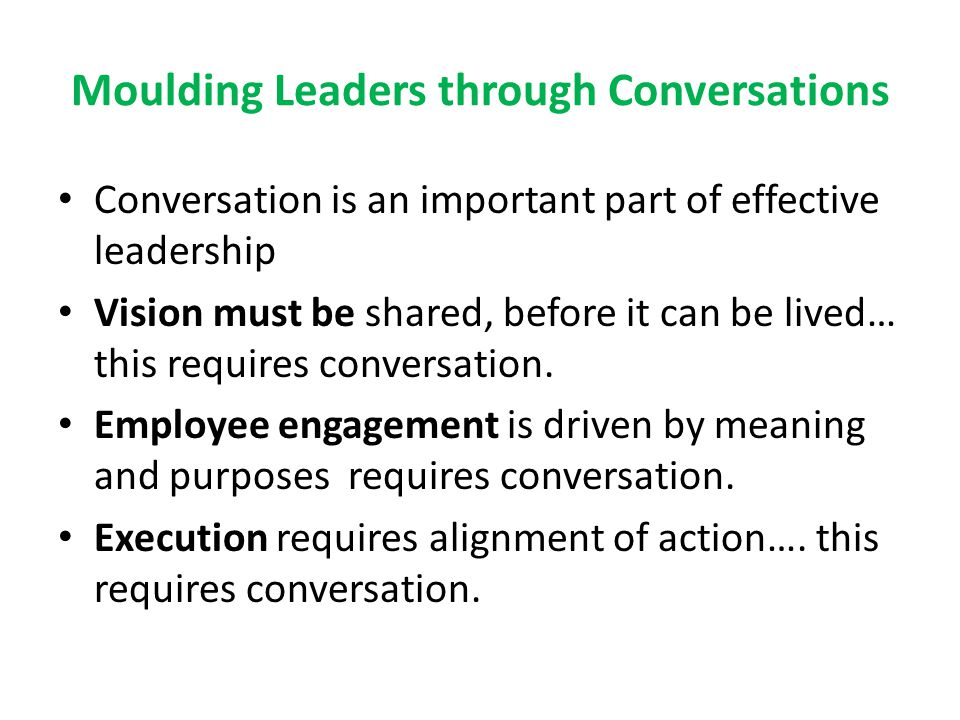 Moulding Leaders through Conversations Conversation is an important part of effective leadership Vision must be shared, before it can be lived… this r