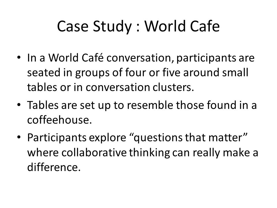 Case Study : World Cafe In a World Café conversation, participants are seated in groups of four or five around small tables or in conversation cluster