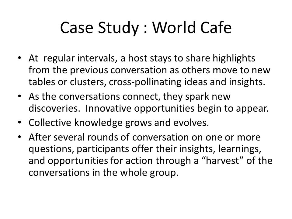 Case Study : World Cafe At regular intervals, a host stays to share highlights from the previous conversation as others move to new tables or clusters
