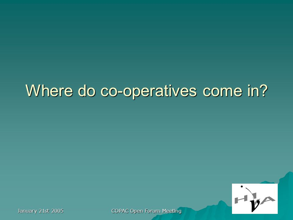 January 21st 2005 COPAC Open Forum Meeting Where do co-operatives come in?