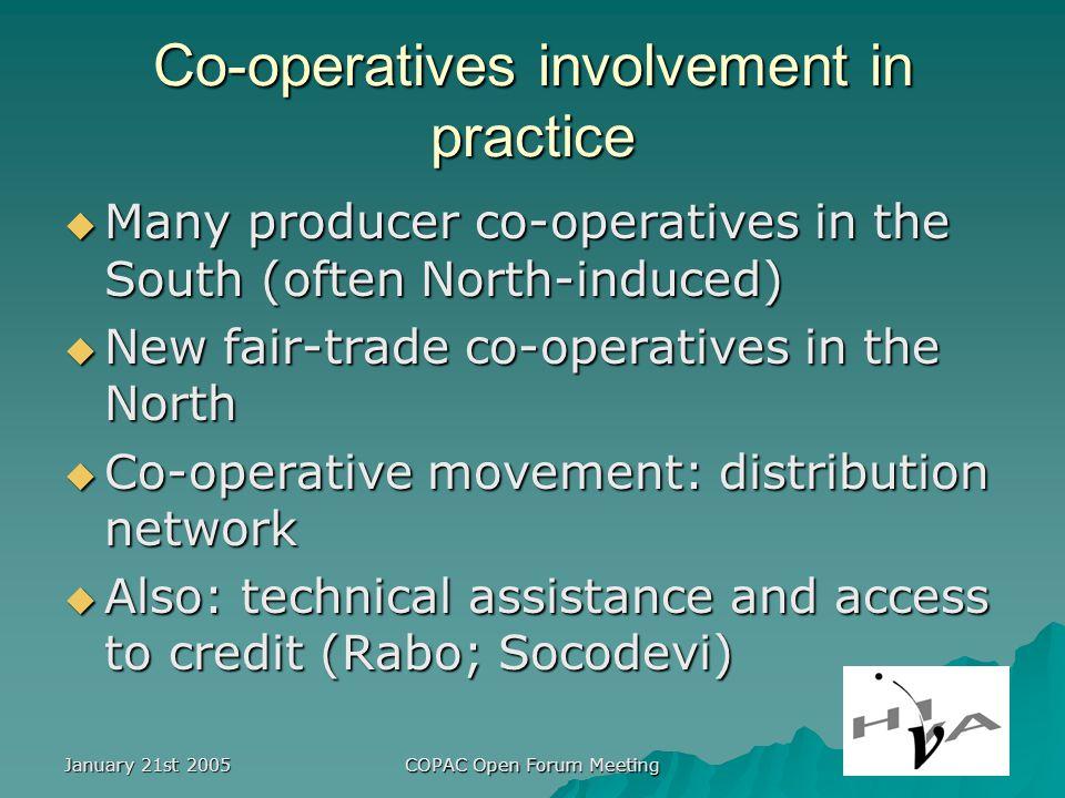 January 21st 2005 COPAC Open Forum Meeting Co-operatives involvement in practice Many producer co-operatives in the South (often North-induced) Many producer co-operatives in the South (often North-induced) New fair-trade co-operatives in the North New fair-trade co-operatives in the North Co-operative movement: distribution network Co-operative movement: distribution network Also: technical assistance and access to credit (Rabo; Socodevi) Also: technical assistance and access to credit (Rabo; Socodevi)