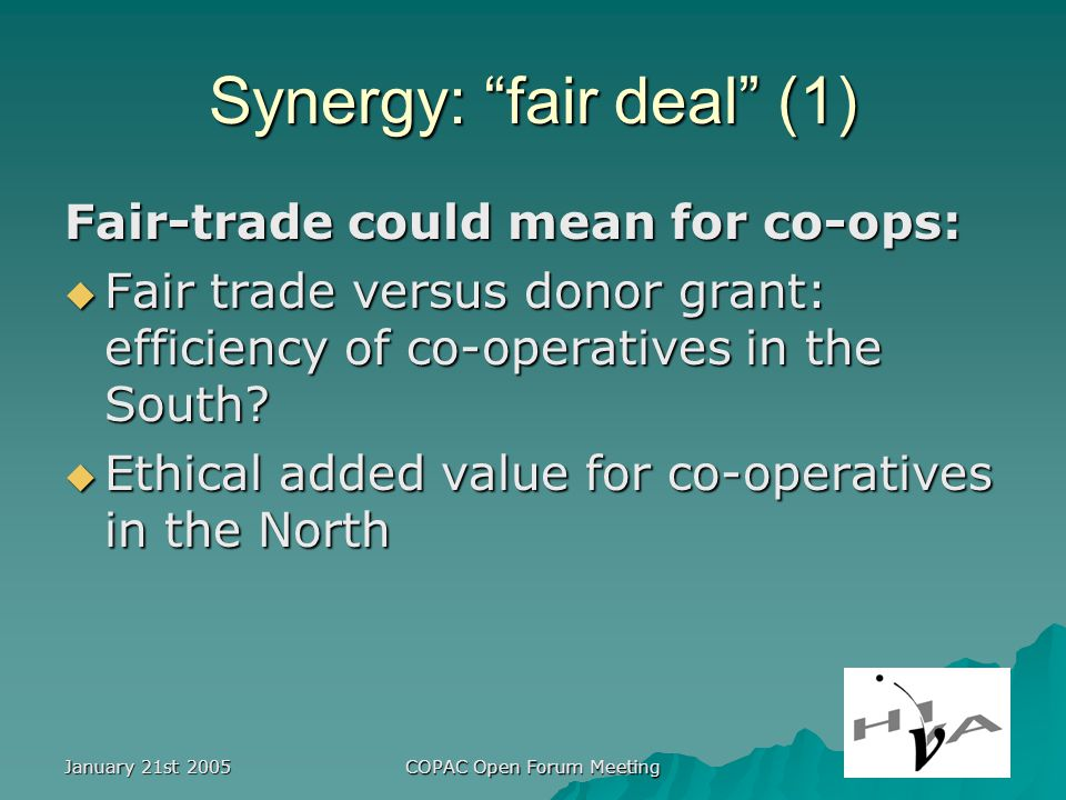 January 21st 2005 COPAC Open Forum Meeting Synergy: fair deal (1) Fair-trade could mean for co-ops: Fair trade versus donor grant: efficiency of co-operatives in the South.