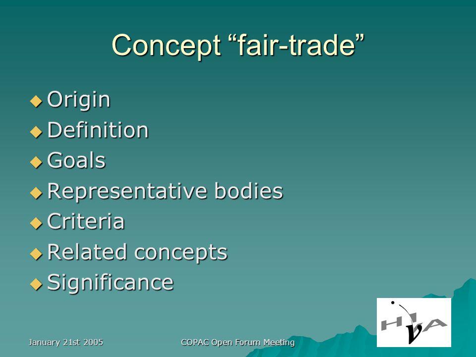 January 21st 2005 COPAC Open Forum Meeting Concept fair-trade Origin Origin Definition Definition Goals Goals Representative bodies Representative bodies Criteria Criteria Related concepts Related concepts Significance Significance