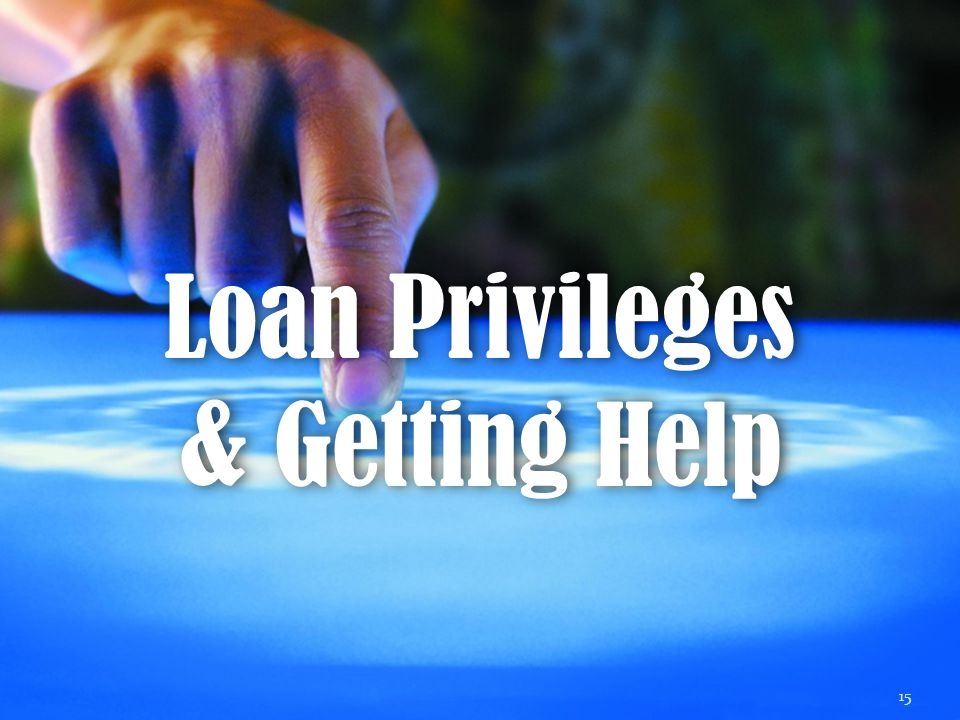 Loan Privileges & Getting Help 15