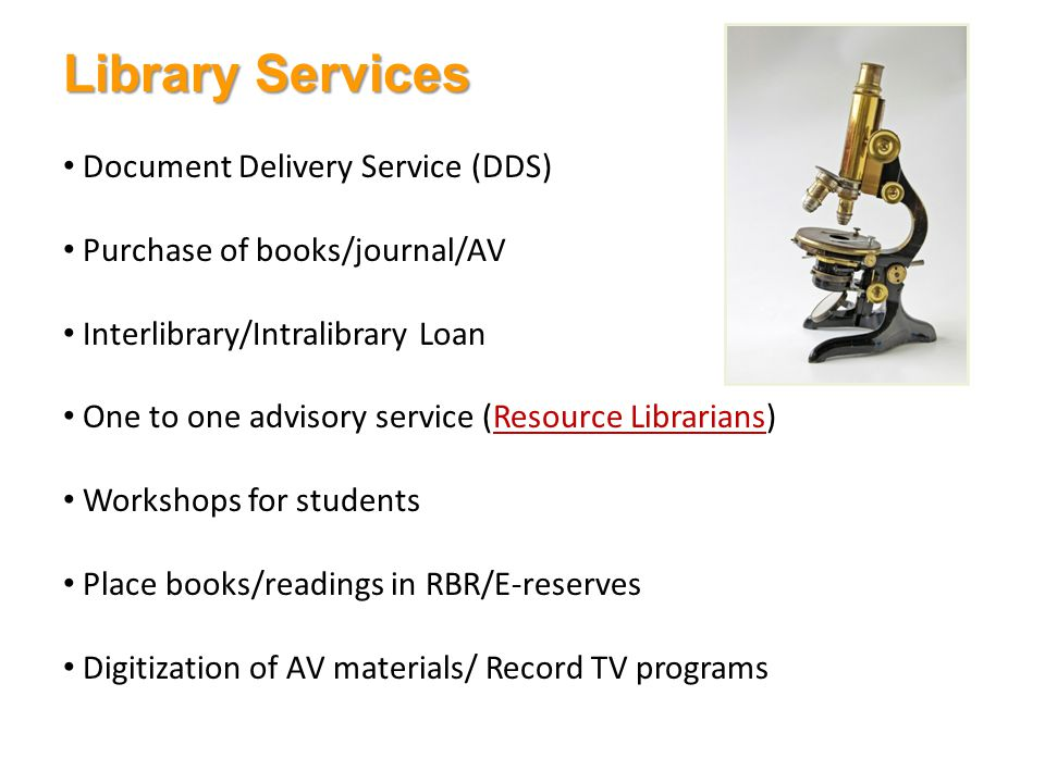Document Delivery Service (DDS) Purchase of books/journal/AV Interlibrary/Intralibrary Loan One to one advisory service (Resource Librarians)Resource Librarians Workshops for students Place books/readings in RBR/E-reserves Digitization of AV materials/ Record TV programs