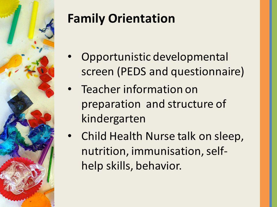 Family Orientation Opportunistic developmental screen (PEDS and questionnaire) Teacher information on preparation and structure of kindergarten Child Health Nurse talk on sleep, nutrition, immunisation, self- help skills, behavior.