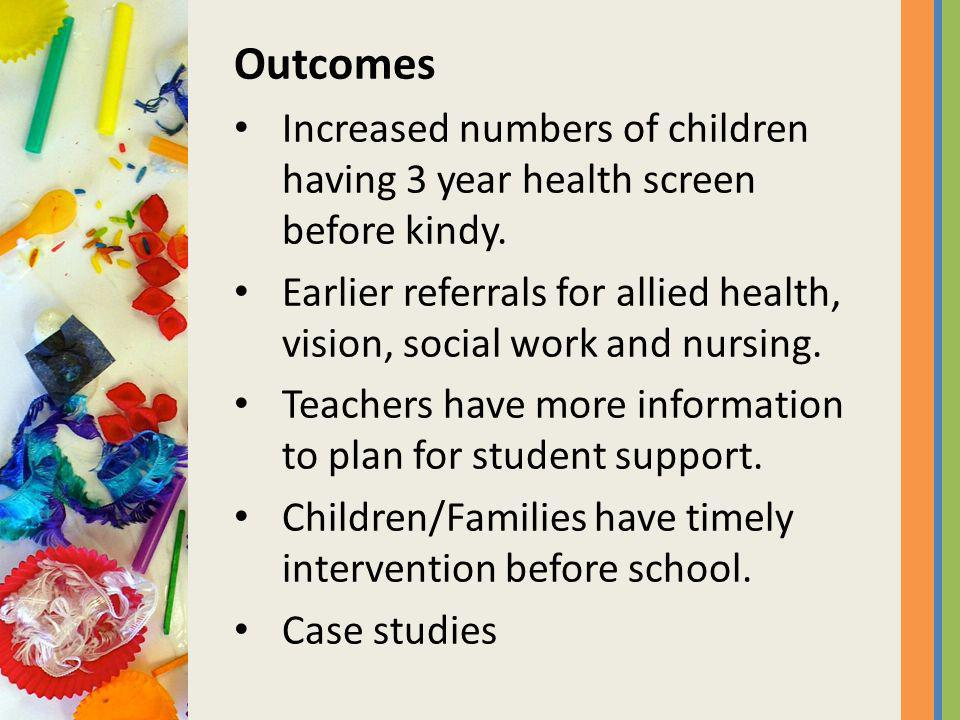 Outcomes Increased numbers of children having 3 year health screen before kindy.