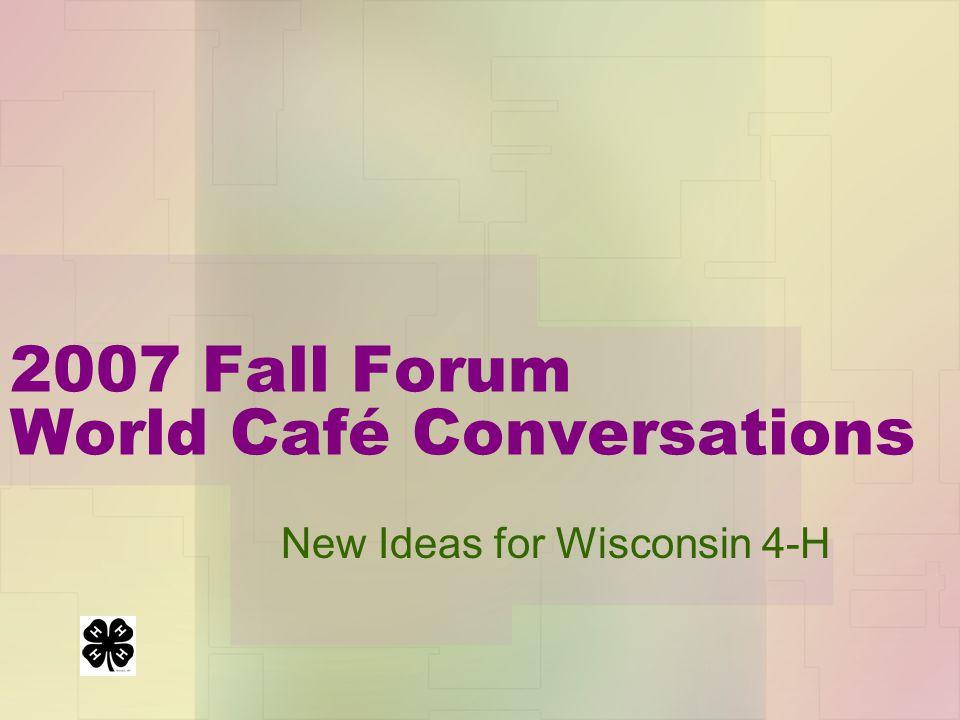 2007 Fall Forum World Café Conversation s New Ideas for Wisconsin 4-H
