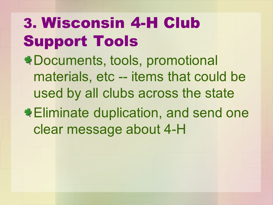 3. Wisconsin 4-H Club Support Tools Documents, tools, promotional materials, etc -- items that could be used by all clubs across the state Eliminate d