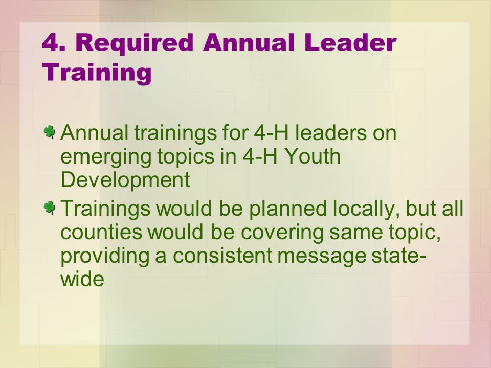 4. Required Annual Leader Training Annual trainings for 4-H leaders on emerging topics in 4-H Youth Development Trainings would be planned locally, bu