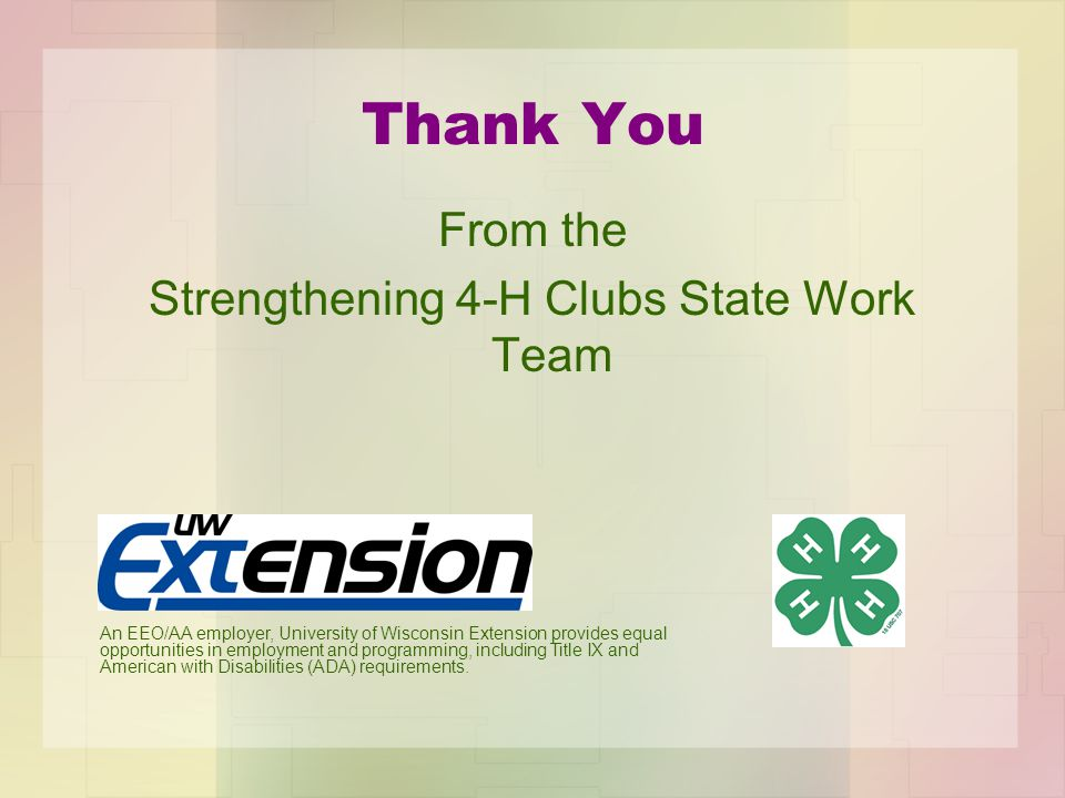 Thank You From the Strengthening 4-H Clubs State Work Team An EEO/AA employer, University of Wisconsin Extension provides equal opportunities in employment and programming, including Title IX and American with Disabilities (ADA) requirements.
