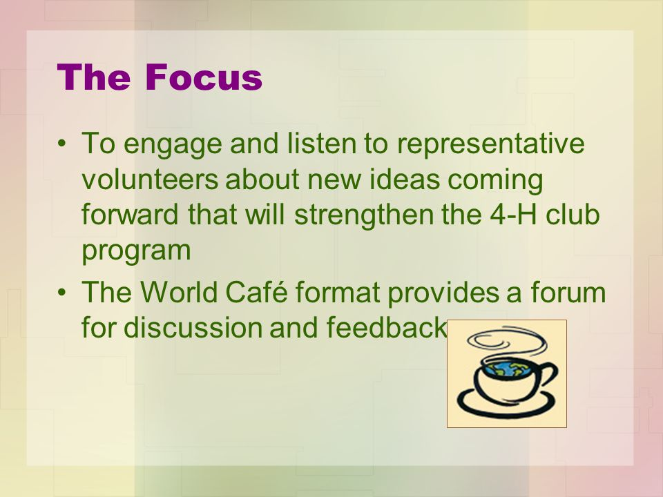 The Focus To engage and listen to representative volunteers about new ideas coming forward that will strengthen the 4-H club program The World Café format provides a forum for discussion and feedback