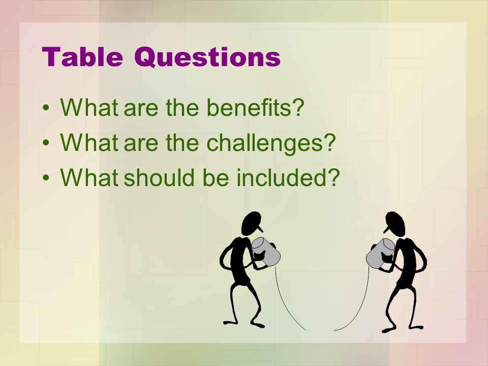 Table Questions What are the benefits What are the challenges What should be included