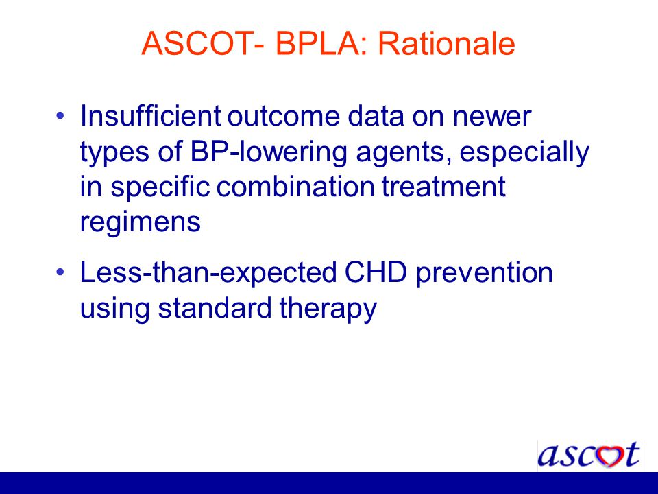 ASCOT- BPLA: Rationale Insufficient outcome data on newer types of BP-lowering agents, especially in specific combination treatment regimens Less-than