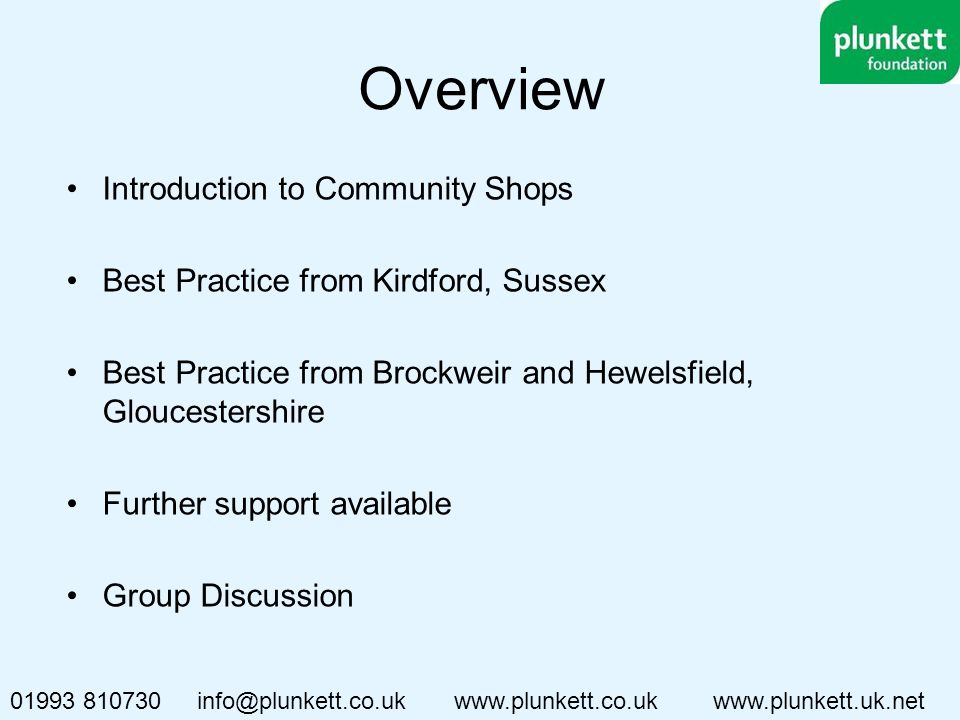 Overview Introduction to Community Shops Best Practice from Kirdford, Sussex Best Practice from Brockweir and Hewelsfield, Gloucestershire Further support available Group Discussion