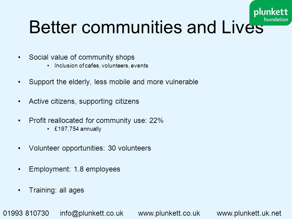 Better communities and Lives Social value of community shops Inclusion of cafes, volunteers, events Support the elderly, less mobile and more vulnerable Active citizens, supporting citizens Profit reallocated for community use: 22% £197,754 annually Volunteer opportunities: 30 volunteers Employment: 1.8 employees Training: all ages