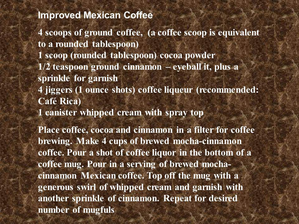 Improved Mexican Coffee 4 scoops of ground coffee, (a coffee scoop is equivalent to a rounded tablespoon) 1 scoop (rounded tablespoon) cocoa powder 1/2 teaspoon ground cinnamon – eyeball it, plus a sprinkle for garnish 4 jiggers (1 ounce shots) coffee liqueur (recommended: Café Rica) 1 canister whipped cream with spray top Place coffee, cocoa and cinnamon in a filter for coffee brewing.