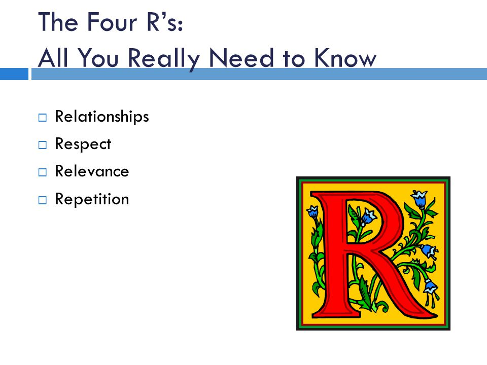 The Four Rs: All You Really Need to Know Relationships Respect Relevance Repetition