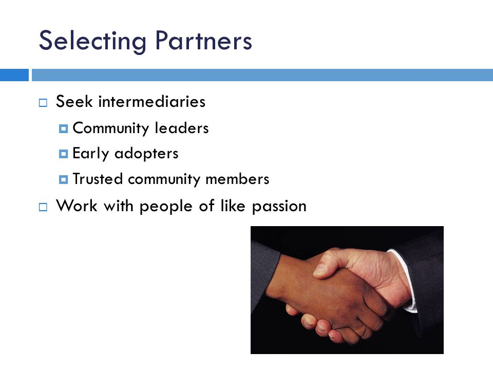 Selecting Partners Seek intermediaries Community leaders Early adopters Trusted community members Work with people of like passion