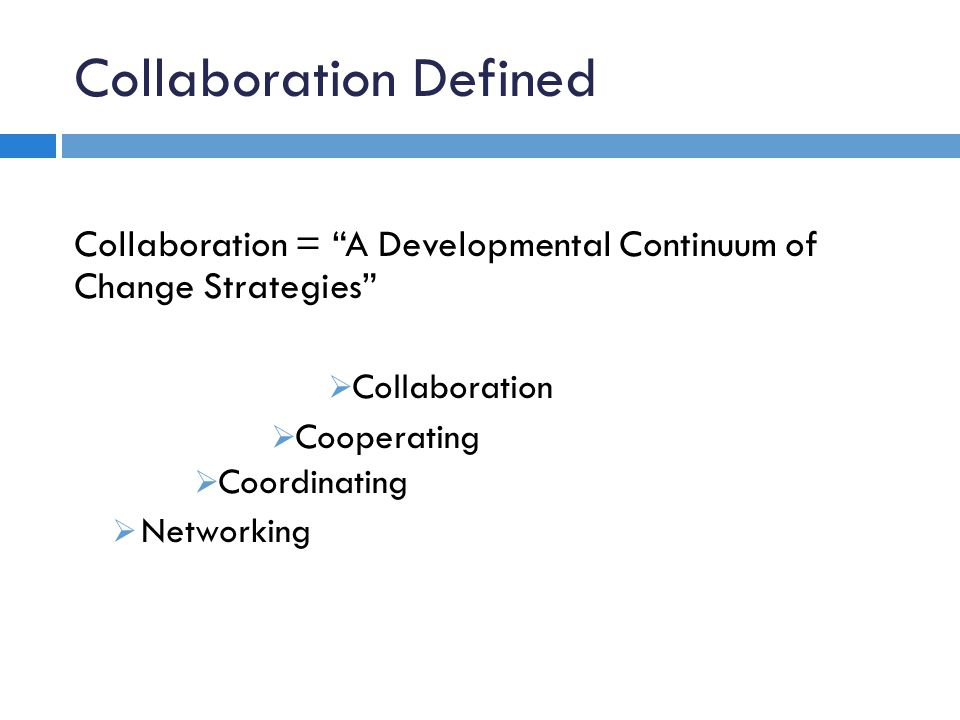 Collaboration Defined Collaboration = A Developmental Continuum of Change Strategies Collaboration Cooperating Coordinating Networking