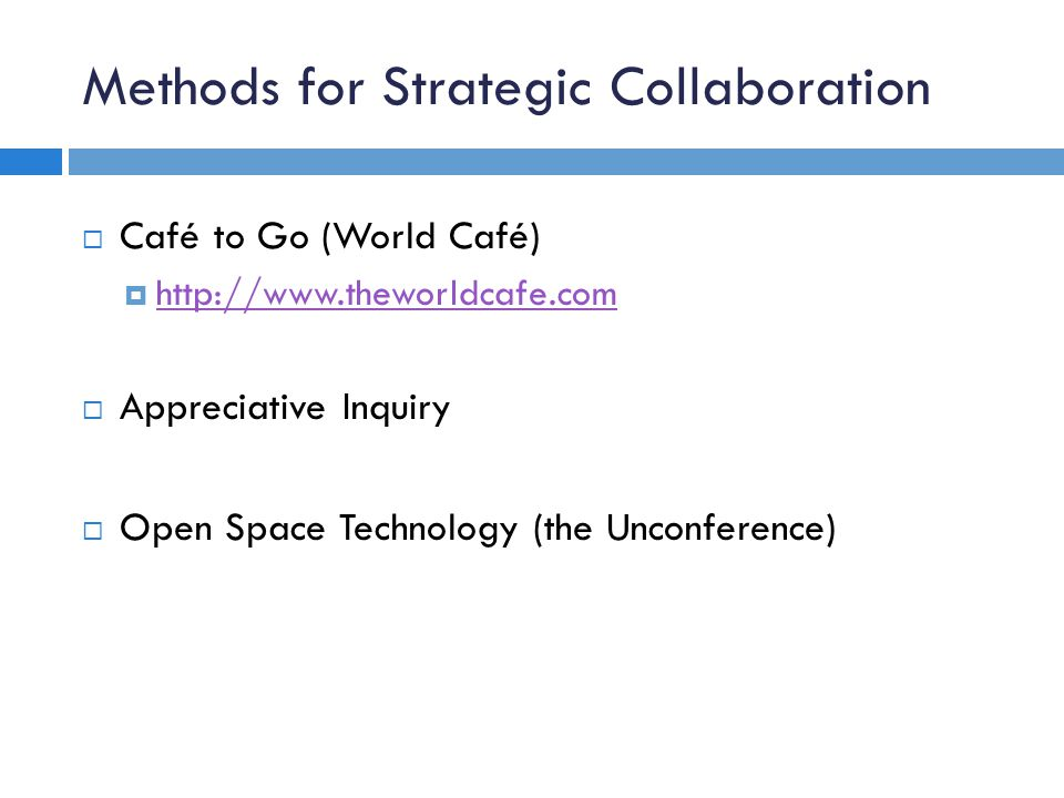 Methods for Strategic Collaboration Café to Go (World Café) http://www.theworldcafe.com Appreciative Inquiry Open Space Technology (the Unconference)