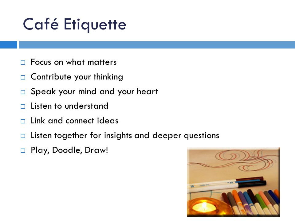 Café Etiquette Focus on what matters Contribute your thinking Speak your mind and your heart Listen to understand Link and connect ideas Listen together for insights and deeper questions Play, Doodle, Draw!