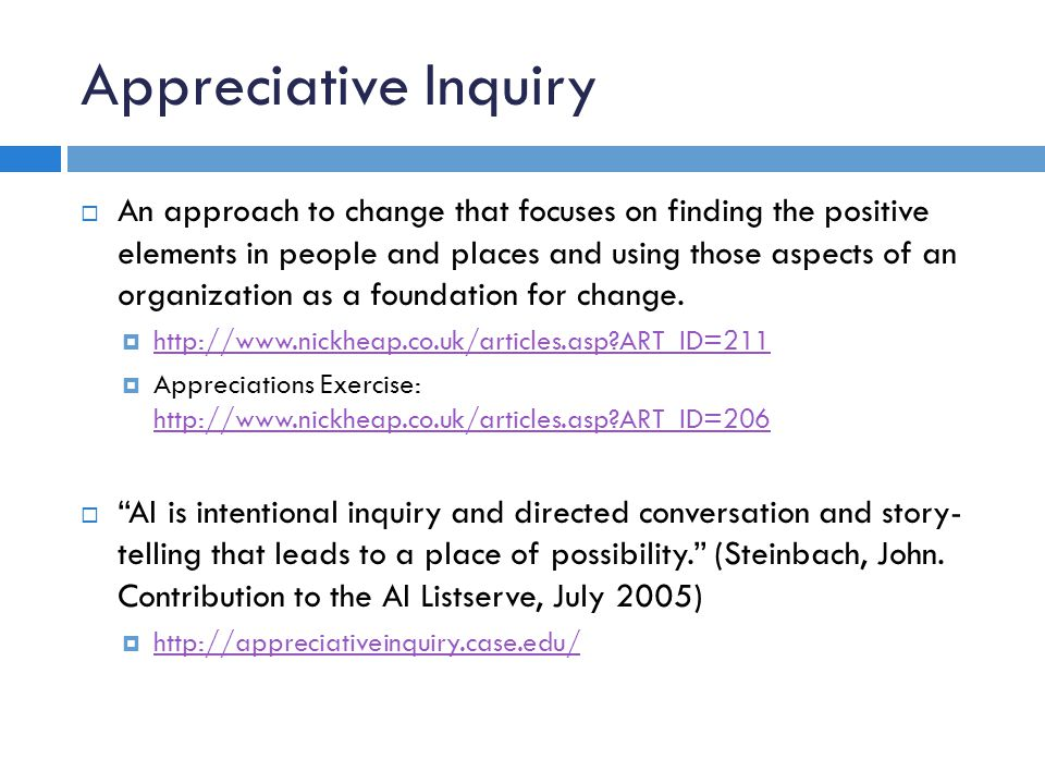 Appreciative Inquiry An approach to change that focuses on finding the positive elements in people and places and using those aspects of an organization as a foundation for change.